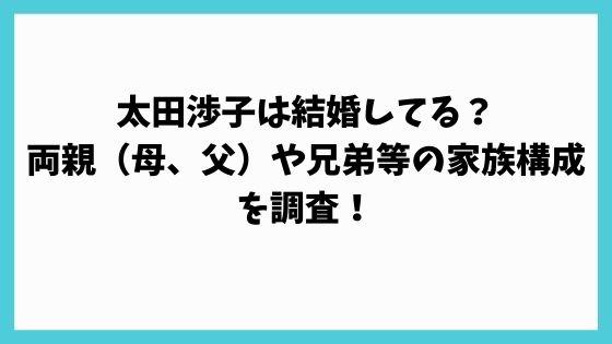 太田渉子は結婚してる?両親(母、父)や兄弟等の家族構成を調査!