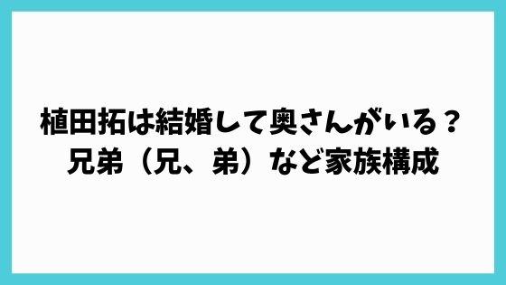 植田拓は結婚して奥さんがいる?兄弟(兄、弟)など家族構成について調査!
